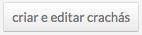 Botão criar e edit...r crachás.jpg